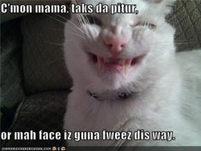 C'mon mama, taks da pitur,  or mah face iz guna fweez dis way.