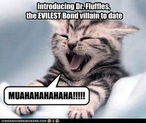Introducing Dr. Fluffles,  the EVILEST Bond villain to date