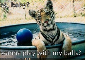 so, baby?  wanna play with my balls?