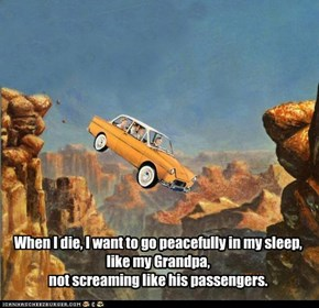 When I die, I want to go peacefully in my sleep, like my Grandpa,  not screaming like his passengers.