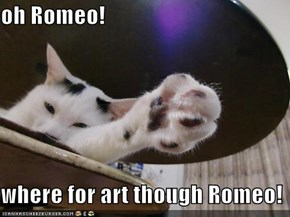 oh Romeo!  where for art though Romeo!