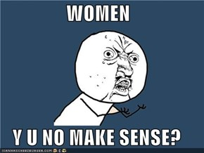 WOMEN  Y U NO MAKE SENSE?