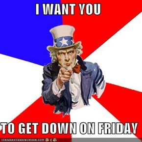 I WANT YOU  TO GET DOWN ON FRIDAY