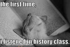 the first time,  i listened in history class.