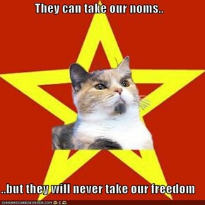 They can take our noms..  ..but they will never take our freedom
