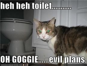 heh heh toilet...........  OH GOGGIE......evil plans.