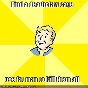 Find a deathclaw cave  use fat man to kill them all