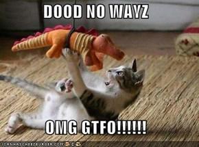 DOOD NO WAYZ  OMG GTFO!!!!!!