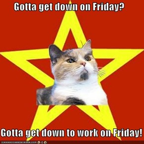 Gotta get down on Friday?  Gotta get down to work on Friday!