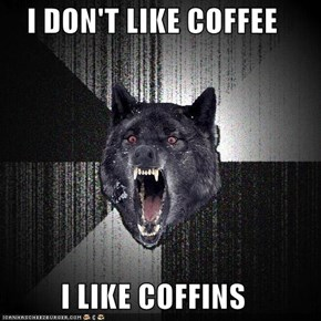 I DON'T LIKE COFFEE  I LIKE COFFINS