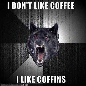 I DON'T LIKE COFFEE  I LIKE COFFINS