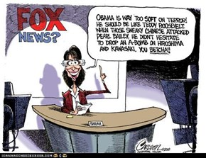 "$arah Palin 'reporting' from Fox News?, ""Obama is way too soft on terror!  He should be like Teddy Roosevelt.  When those sneaky Chinese attacked Pearl Bailey, he didn't hesitate to drop an A-bomb on Hiroshima & Kawasaki.  You betcha!!"""