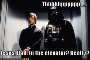 Thhhhhppppppt....  Jesus, Dad. In the elevator? Really?