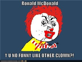 Ronald McDonald  Y U NO FUNNY LIKE OTHER CLOWN?!
