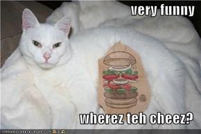 very funny  wherez teh cheez?