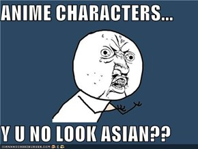 ANIME CHARACTERS...  Y U NO LOOK ASIAN??