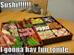 Sushi!!!!!!  I gonna hav fun tonite