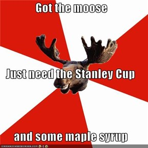 Got the moose Just need the Stanley Cup and some maple syrup