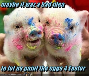 maybe it waz a bad idea  to let us paint the eggs 4 Easter