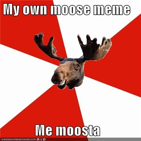 My own moose meme  Me moosta
