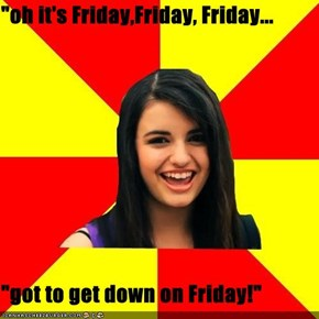 """oh it's Friday,Friday, Friday...  ""got to get down on Friday!"""