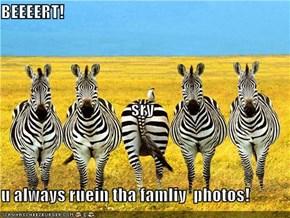 BEEEERT! sry u always ruein tha famliy  photos!