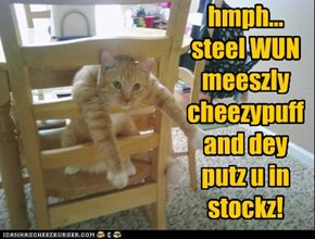hmph...  steel WUN meeszly cheezypuff and dey putz u in stockz!