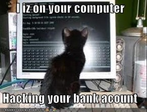 I iz on your computer  Hacking your bank acount