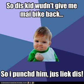 So dis kid wudn't give me mai bike back...