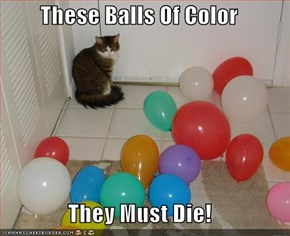 These Balls Of Color  They Must Die!