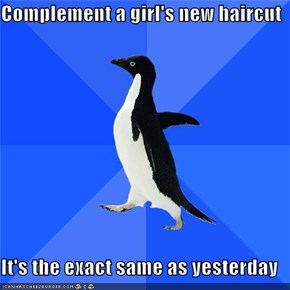 Complement a girl's new haircut  It's the exact same as yesterday