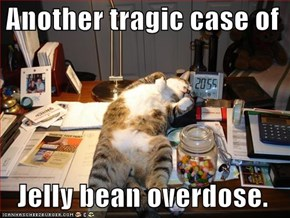 Another tragic case of    Jelly bean overdose.