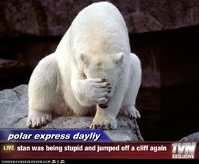 polar express dayliy - stan was being stupid and jumped off a cliff again
