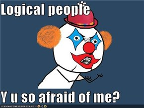 Logical people  Y u so afraid of me?