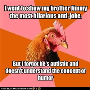 I went to show my brother Jimmy the most hilarious anti-joke.