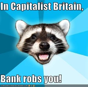In Capitalist Britain,  Bank robs you!