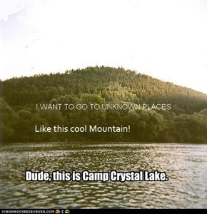 Dude, this is Camp Crystal Lake.