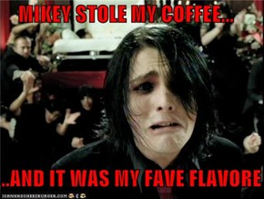 MIKEY STOLE MY COFFEE...     ..AND IT WAS MY FAVE FLAVORE