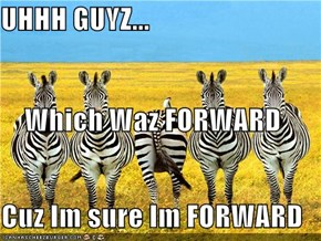 UHHH GUYZ... Which Waz FORWARD Cuz Im sure Im FORWARD