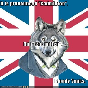 "It is pronounced ""Badminton"".  Not ""Bad-mitten"". Bloody Yanks."