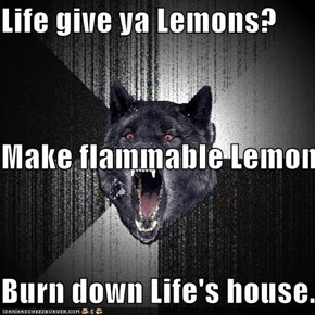 Life give ya Lemons? Make flammable Lemon Burn down Life's house.