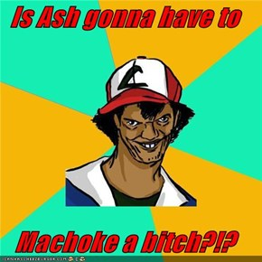Is Ash gonna have to  Machoke a bitch?!?