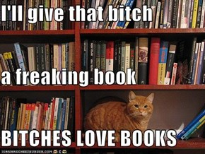 I'll give that bitch  a freaking book BITCHES LOVE BOOKS