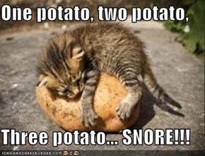 One potato, two potato,   Three potato... SNORE!!!