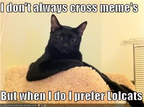 I don't always cross meme's  But when I do I prefer Lolcats