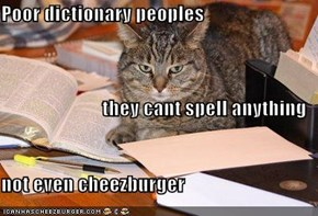 Poor dictionary peoples they cant spell anything not even cheezburger