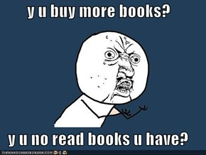 y u buy more books?  y u no read books u have?