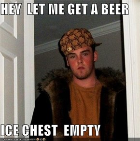 HEY  LET ME GET A BEER  ICE CHEST  EMPTY