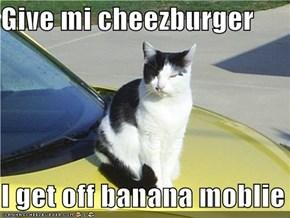 Give mi cheezburger  I get off banana moblie