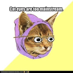 Cat eyes are too mainstream.